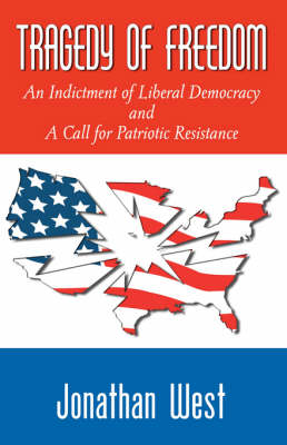 Tragedy of Freedom An Indictment of Liberal Democracy and a Call for Patriotic Resistance by Jonathan West