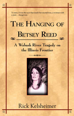 The Hanging of Betsey Reed A Wabash River Tragedy on the Illinois Frontier by Rick Kelsheimer