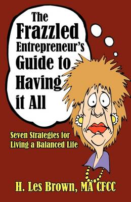 The Frazzled Entrepreneur's Guide to Having It All Seven Strategies for Living a Balanced Life by H Les Brown
