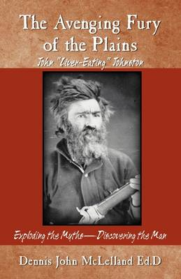The Avenging Fury of the Plains John Liver Eating Johnston by Dr Dennis J McLelland