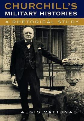 Churchill's Military Histories A Rhetorical Study by Algis Valiunas