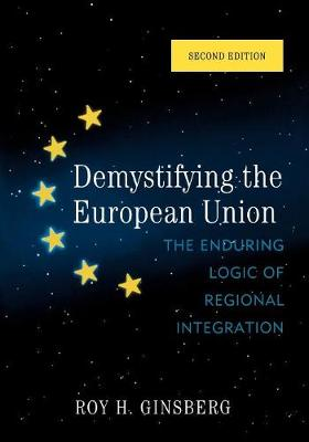 Demystifying the European Union The Enduring Logic of Regional Integration by Roy H. Ginsberg