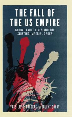 The Fall of the US Empire Global Fault-Lines and the Shifting Imperial Order by Vassilis K. Fouskas, Bulent Gokay