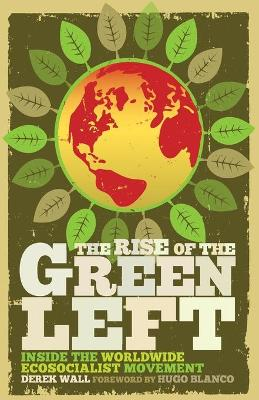 The Rise of the Green Left Inside the Worldwide Ecosocialist Movement by Derek Wall
