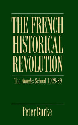The French Historical Revolution Annales School 1929 - 1989 by Peter Burke