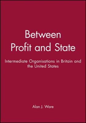 Between Profit and State Intermediate Organisations in Britain and the United States by Alan J. Ware