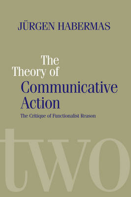 The Theory of Communicative Action Lifeworld and Systems, a Critique of Functionalist Reason, Volume 2 by Jurgen Habermas