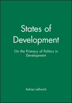States of Development On the Primacy of Politics in Development by Adrian Leftwich