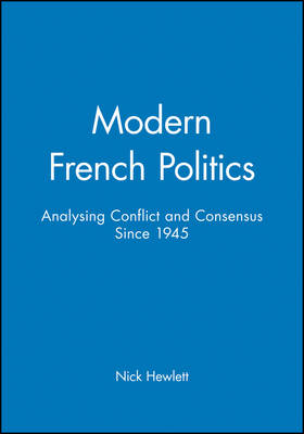Modern French Politics Analysing Conflict and Consensus Since 1945 by Nick Hewlett