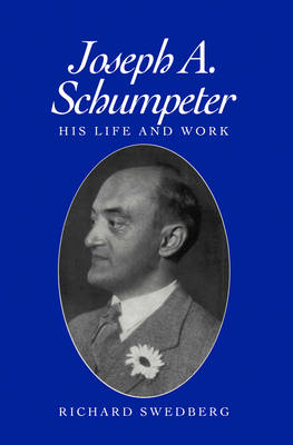 Joseph A. Schumpeter His Life and Work by Richard Swedberg