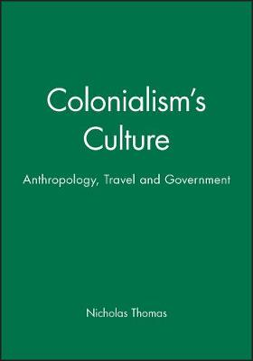 Colonialism's Culture Anthropology, Travel and Government by Nicholas Thomas