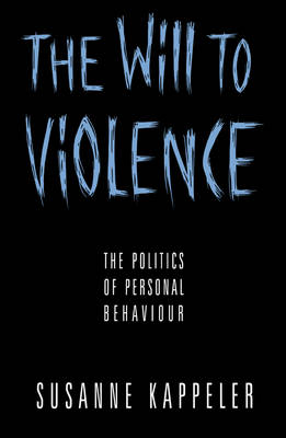 The Will to Violence The Politics of Personal Behaviour by Susanne Kappeler