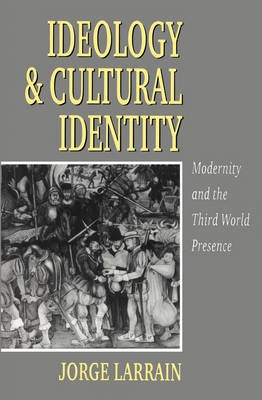 Ideology and Cultural Identity Modernity and the Third World Presence by Jorge Larrain