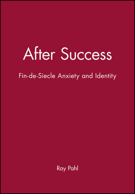 After Success Fin-de-Siecle Anxiety and Identity by Ray (University of Essex) Pahl