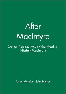 After MacIntyre Critical Perspectives on the Work of Alisdair MacIntyre by John Horton