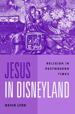 Jesus in Disneyland Religion in Postmodern Times by David Lyon