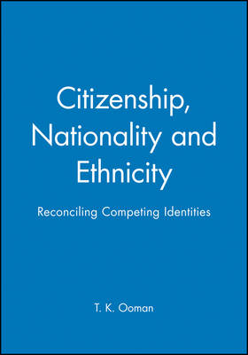 Citizenship, Nationality and Ethnicity Reconciling Competing Identities by T. K. Oommen
