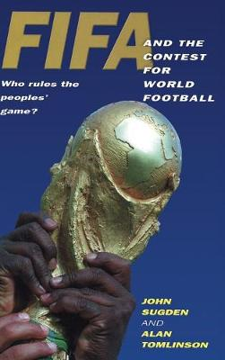 FIFA and the Contest for World Football Who Rules the Peoples' Game? by John Sugden, Alan Tomlinson