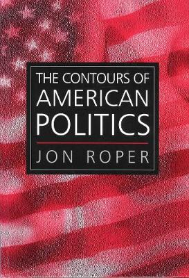 The Contours of American Politics - an Introduction by Jon Roper
