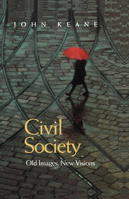 Civil Society Old Images, New Visions by John Keane