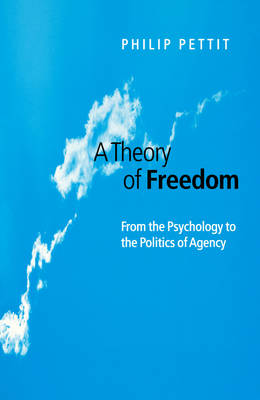 A Theory of Freedom From Psychology to the Politics of Agency by Philip Pettit