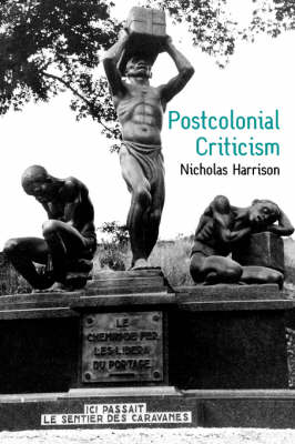 Postcolonial Criticism History, Theory and the Work of Fiction by Nicholas Harrison