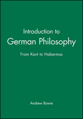 Introduction to German Philosophy From Kant to Habermas by Andrew Bowie