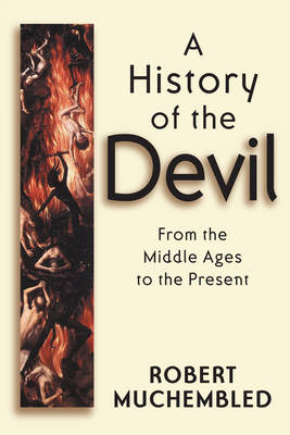 A History of the Devil From the Middle Ages to the Present by Robert Muchembled