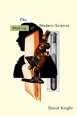 The Making of Modern Science Science, Technology, Medicine and Modernity: 1789 - 1914 by David Knight