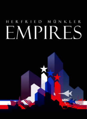Empires The Logic of World Domination from Ancient Rome to the United States by Herfried Munkler