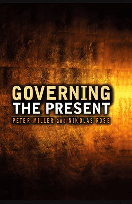 Governing the Present Administering Economic, Social and Personal Life by Nikolas Rose, Peter Miller