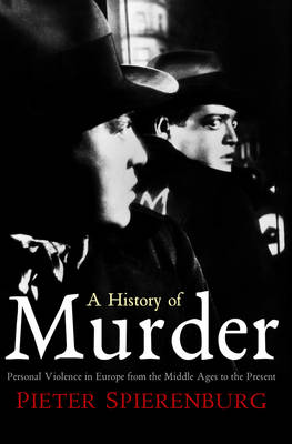 A History of Murder Personal Violence in Europe from the Middle Ages to the Present by Pieter Spierenburg
