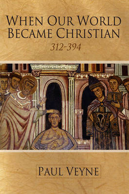 When Our World Became Christian 312 - 394 by Paul Veyne