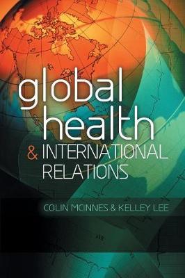 Global Health and International Relations by Colin McInnes, Kelley Lee