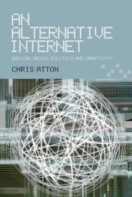 An Alternative Internet Radical Media, Politics and Creativity by Chris Atton