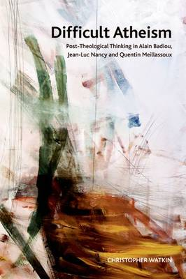 Difficult Atheism Post-theological Thinking in Alain Badiou, Jean-Luc Nancy and Quentin Meillassoux by Christopher Watkin