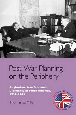 Post-War Planning on the Periphery Anglo-American Economic Diplomacy in South America, 1939-1945 by Thomas C. Mills