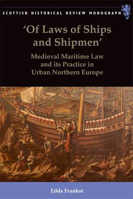 'Of Laws of Ships and Shipmen' Medieval Maritime Law and its Practice in Urban Northern Europe by Edda Frankot
