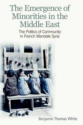 The Emergence of Minorities in the Middle East The Politics of Community in French Mandate Syria by Benjamin Thomas White