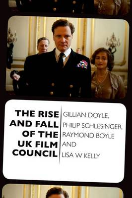 The Rise and Fall of the UK Film Council by Gillian Doyle, Philip Schlesinger, Raymond Boyle, Ms. Lisa W. Kelly