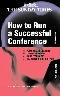 How to Run a Successful Conference Planning and Logistics, Keeping to Budget, Using Technology and Delivering a Winning Event by John G. Fisher
