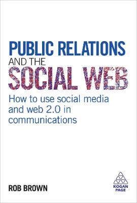 Public Relations and the Social Web How to Use Social Media and Web 2.0 in Communications by Rob Brown