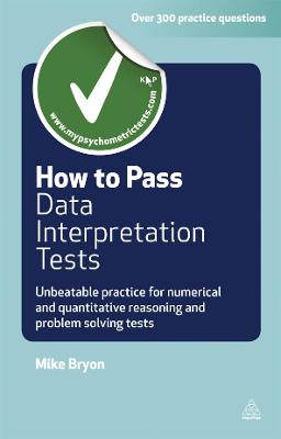 How to Pass Data Interpretation Tests Unbeatable Practice for Numerical and Quantitative Reasoning and Problem Solving Tests by Mike Bryon