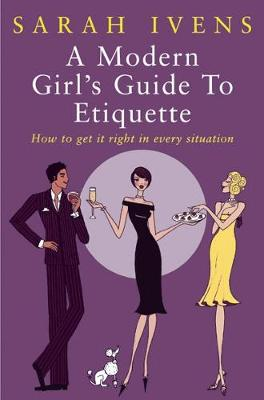 A Modern Girl's Guide To Etiquette How to get it right in every situation by Sarah Ivens