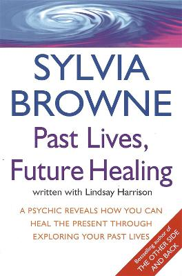 Past Lives, Future Healing A psychic reveals how you can heal the present through exploring your past lives by Sylvia Browne, Lindsay Harrison