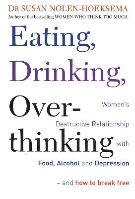 Eating, Drinking, Overthinking Women's destructive relationship with food, alcohol, and depression - and how to break free by Susan Nolen-Hoeksema
