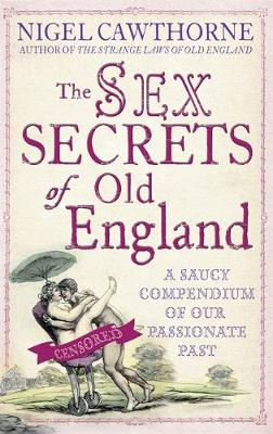 The Sex Secrets Of Old England A saucy compendium of our passionate past by Nigel Cawthorne