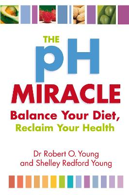 The Ph Miracle Balance Your Diet, Reclaim Your Health by Robert O. Young
