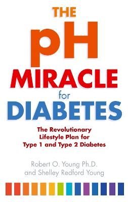 The pH Miracle For Diabetes The Revolutionary Lifestyle Plan for Type 1 and Type 2 Diabetes by Robert O. Young