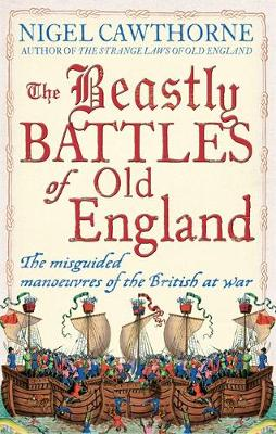 The Beastly Battles Of Old England The misguided manoeuvres of the British at war by Nigel Cawthorne